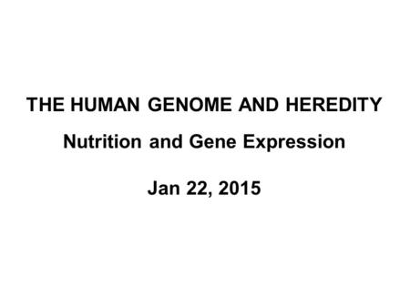 THE HUMAN GENOME AND HEREDITY Nutrition and Gene Expression Jan 22, 2015.