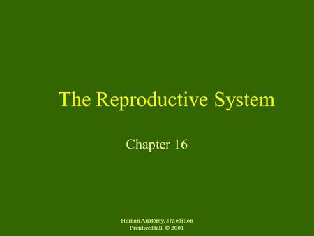 Human Anatomy, 3rd edition Prentice Hall, © 2001 The Reproductive System Chapter 16.