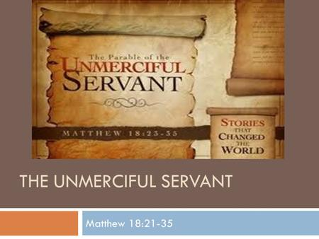 THE UNMERCIFUL SERVANT Matthew 18:21-35. Peter's Question…  Then Peter came up and said to him, Lord, how often shall my brother sin against me, and.