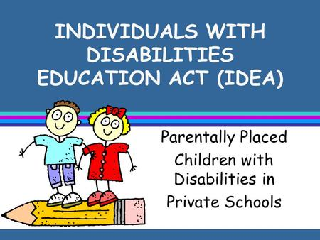 INDIVIDUALS WITH DISABILITIES EDUCATION ACT (IDEA) Parentally Placed Children with Disabilities in Private Schools.