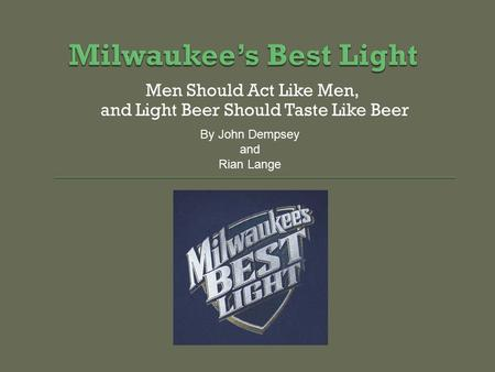 Men Should Act Like Men, and Light Beer Should Taste Like Beer By John Dempsey and Rian Lange.