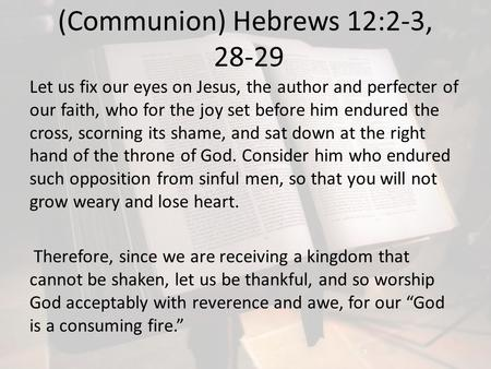 (Communion) Hebrews 12:2-3, 28-29 Let us fix our eyes on Jesus, the author and perfecter of our faith, who for the joy set before him endured the cross,