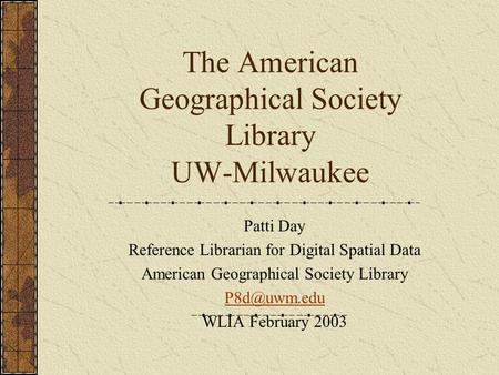 The American Geographical Society Library UW-Milwaukee Patti Day Reference Librarian for Digital Spatial Data American Geographical Society Library