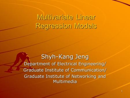 1 Multivariate Linear Regression Models Shyh-Kang Jeng Department of Electrical Engineering/ Graduate Institute of Communication/ Graduate Institute of.