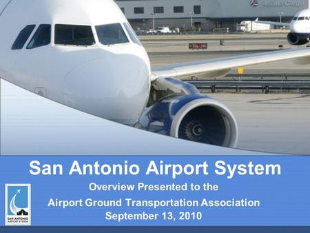San Antonio Airport System Overview Presented to the Airport Ground Transportation Association September 13, 2010.
