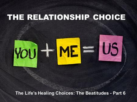 THE RELATIONSHIP CHOICE The Life's Healing Choices: The Beatitudes - Part 6.
