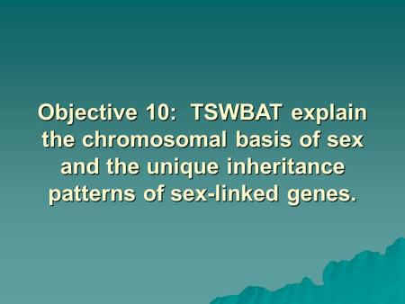 Objective 10: TSWBAT explain the chromosomal basis of sex and the unique inheritance patterns of sex-linked genes.