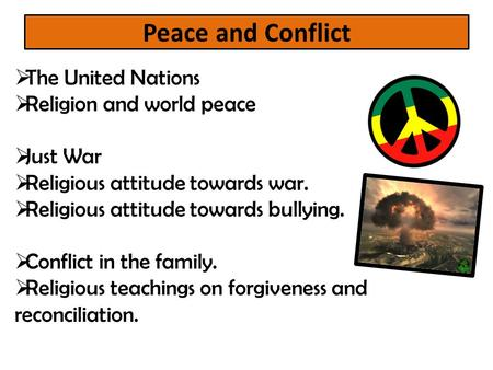 Peace and Conflict  The United Nations  Religion and world peace  Just War  Religious attitude towards war.  Religious attitude towards bullying.