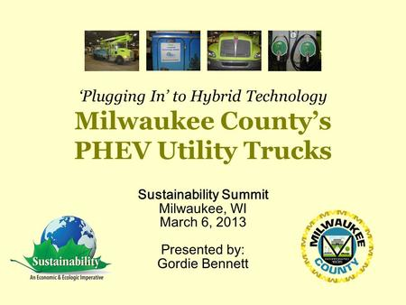 'Plugging In' to Hybrid Technology Milwaukee County's PHEV Utility Trucks Sustainability Summit Milwaukee, WI March 6, 2013 Presented by: Gordie Bennett.