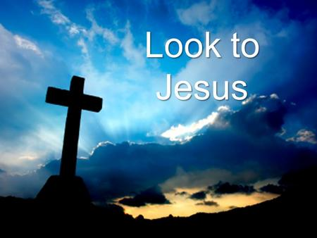 Look to Jesus. Today's Focus: Character of Jesus.
