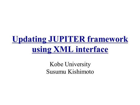Updating JUPITER framework using XML interface Kobe University Susumu Kishimoto.