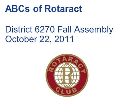ABCs of Rotaract District 6270 Fall Assembly October 22, 2011.