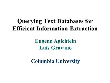 Querying Text Databases for Efficient Information Extraction Eugene Agichtein Luis Gravano Columbia University.