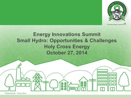 Presented By: Diana Golis Energy Innovations Summit Small Hydro: Opportunities & Challenges Holy Cross Energy October 27, 2014.