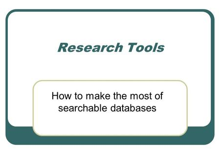 Research Tools How to make the most of searchable databases.