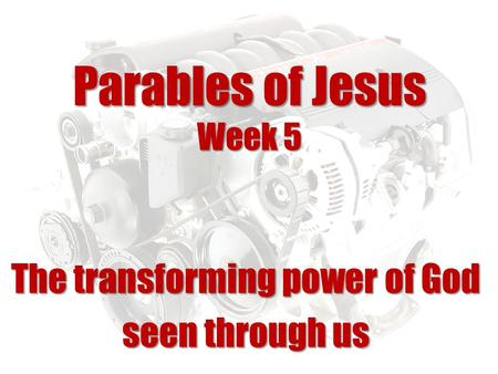 Parables of Jesus Week 5 The transforming power of God seen through us.