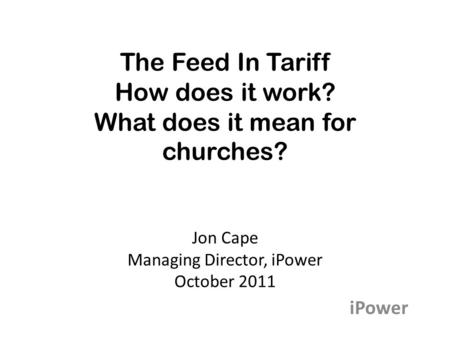 The Feed In Tariff How does it work? What does it mean for churches? Jon Cape Managing Director, iPower October 2011 iPower.