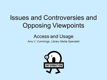 Issues and Controversies and Opposing Viewpoints Access and Usage Amy V. Cummings, Library Media Specialist.