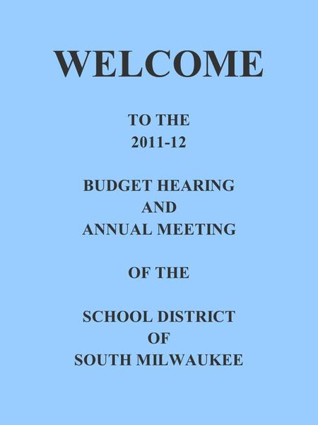 WELCOME TO THE 2011-12 BUDGET HEARING AND ANNUAL MEETING OF THE SCHOOL DISTRICT OF SOUTH MILWAUKEE.
