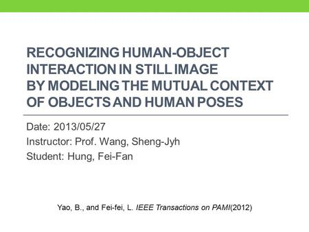 RECOGNIZING HUMAN-OBJECT INTERACTION IN STILL IMAGE BY MODELING THE MUTUAL CONTEXT OF OBJECTS AND HUMAN POSES Date: 2013/05/27 Instructor: Prof. Wang,