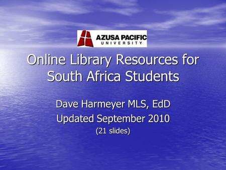 Online Library Resources for South Africa Students Dave Harmeyer MLS, EdD Updated September 2010 (21 slides)