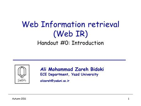 Autumn 20111 Web Information retrieval (Web IR) Handout #0: Introduction Ali Mohammad Zareh Bidoki ECE Department, Yazd University