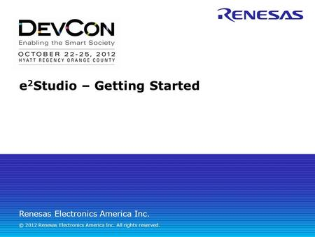 Renesas Electronics America Inc. © 2012 Renesas Electronics America Inc. All rights reserved. e 2 Studio – Getting Started.