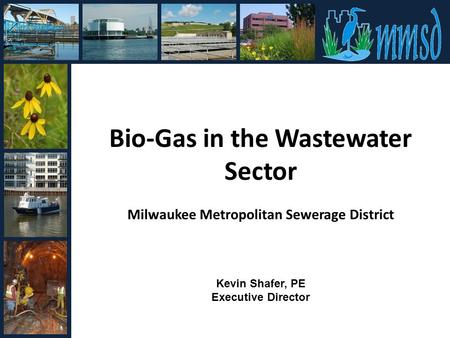 Bio-Gas in the Wastewater Sector Milwaukee Metropolitan Sewerage District Kevin Shafer, PE Executive Director.