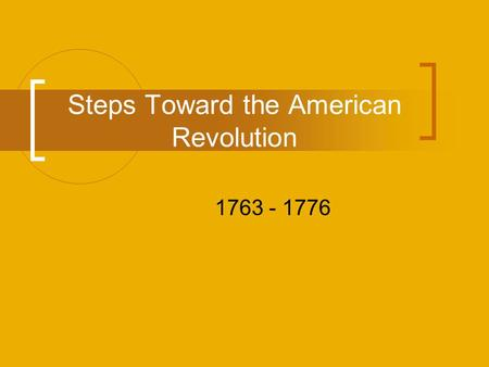 Steps Toward the American Revolution 1763 - 1776.