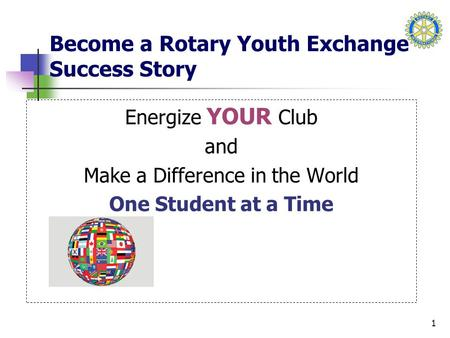 1 Become a Rotary Youth Exchange Success Story Energize YOUR Club and Make a Difference in the World One Student at a Time.