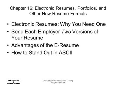 Copyright 2008 Thomson Delmar Learning. All Rights Reserved. Chapter 16: Electronic Resumes, Portfolios, and Other New Resume Formats Electronic Resumes: