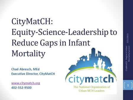 CityMatCH: Equity-Science-Leadership to Reduce Gaps in Infant Mortality Chad Abresch, MEd Executive Director, CityMatCH www.citymatch.org 402-552-9500.