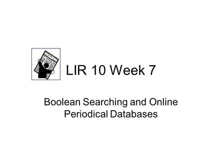 LIR 10 Week 7 Boolean Searching and Online Periodical Databases.