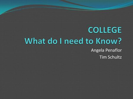 Angela Penaflor Tim Schultz. Agenda Tonight we will discuss…  …how to narrow down the college search  …the application process  …different admission.