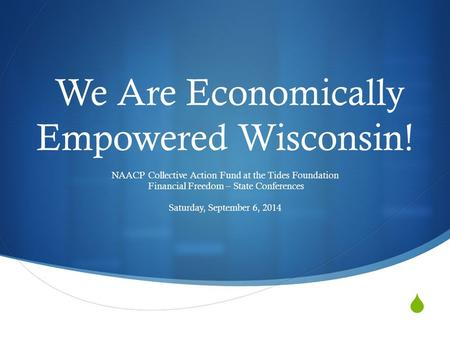  We Are Economically Empowered Wisconsin! NAACP Collective Action Fund at the Tides Foundation Financial Freedom – State Conferences Saturday, September.