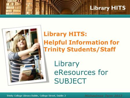 Library HITS Library HITS: Helpful Information for Trinity Students/Staff Library eResources for SUBJECT Michaelmas Term 2013 Trinity College Library Dublin,
