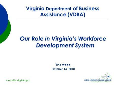 Www.vdba.virginia.gov Virginia Department of Business Assistance (VDBA) Our Role in Virginia's Workforce Development System Tina Wade October 14, 2010.