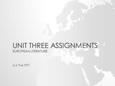 UNIT THREE ASSIGNMENTS EUROPEAN LITERATURE 3.4 The PPT.