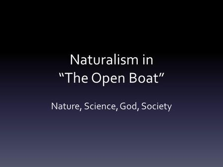 "Naturalism in ""The Open Boat"" Nature, Science, God, Society."
