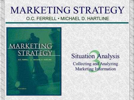 MARKETING STRATEGY O.C. FERRELL MICHAEL D. HARTLINE 3 Situation Analysis Collecting and Analyzing Marketing Information.