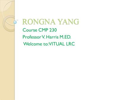 RONGNA YANG Course CMP 230 Professor V. Harris M.ED. Welcome to: VITUAL LRC.