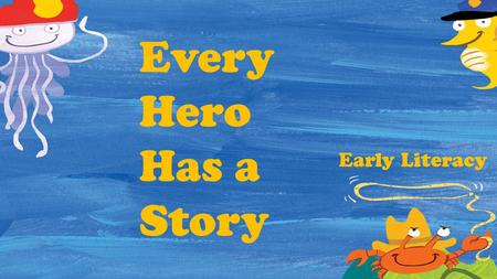 Every Hero Has a Story Early Literacy. Hero Inside Me Lots of music and movement Look what I can do! Cool Tricks! Self-portrait Heroes in My Family Big.