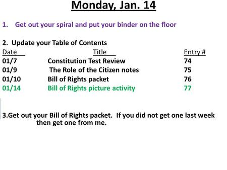 Monday, Jan. 14 1.Get out your spiral and put your binder on the floor 2. Update your Table of Contents DateTitleEntry # 01/7Constitution Test Review74.