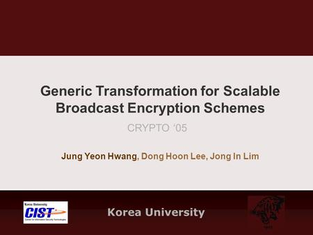 Korea University CRYPTO '05 Jung Yeon Hwang, Dong Hoon Lee, Jong In Lim Generic Transformation for Scalable Broadcast Encryption Schemes.