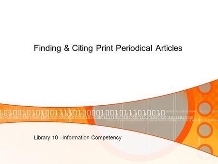 Finding & Citing Print Periodical Articles Library 10 –Information Competency.