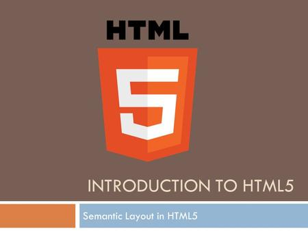 INTRODUCTION TO HTML5 Semantic Layout in HTML5.  The new semantic layout in HTML5 refers to a new class of elements that is designed to help you understand.