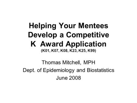 Helping Your Mentees Develop a Competitive K Award Application (K01, K07, K08, K23, K25, K99) Thomas Mitchell, MPH Dept. of Epidemiology and Biostatistics.