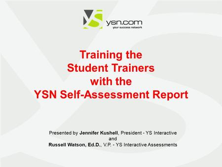 1 Training the Student Trainers with the YSN Self-Assessment Report Presented by Jennifer Kushell, President - YS Interactive and Russell Watson, Ed.D.,