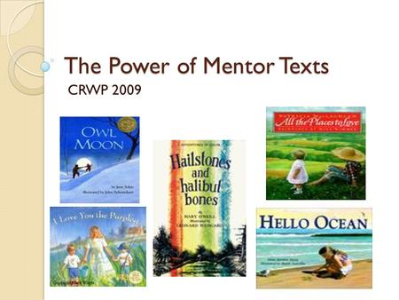 The Power of Mentor Texts CRWP 2009. Mentors/Mentor Texts Writing mentors are for everyone- teachers as well as students Mentor texts are books that offer.