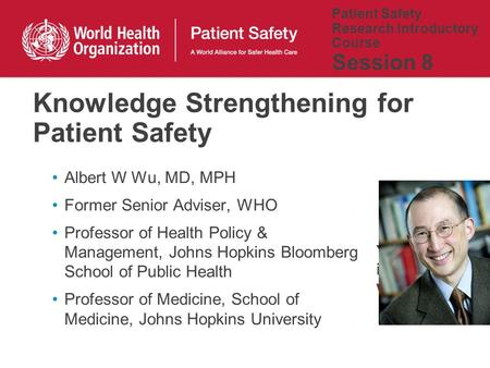 Patient Safety Research Introductory Course Session 8 Albert W Wu, MD, MPH Former Senior Adviser, WHO Professor of Health Policy & Management, Johns Hopkins.